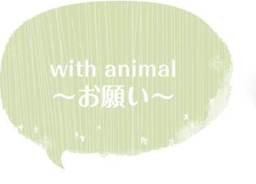 with animal -お願い-